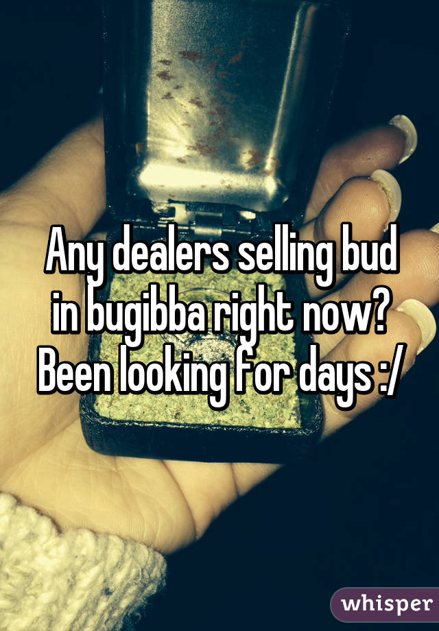 Any dealers selling bud in bugibba right now? Been looking for days :/