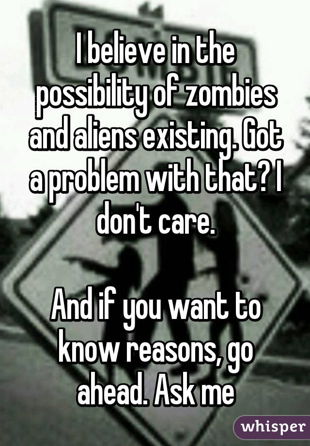 I believe in the possibility of zombies and aliens existing. Got a problem with that? I don't care.  And if you want to know reasons, go ahead. Ask me