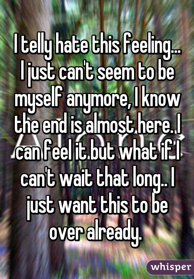 I telly hate this feeling... I just can't seem to be myself anymore, I know the end is almost here. I can feel it but what if I can't wait that long.. I just want this to be over already.
