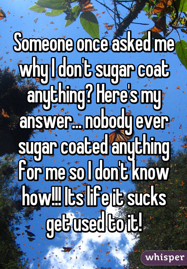 Someone once asked me why I don't sugar coat anything? Here's my answer... nobody ever sugar coated anything for me so I don't know how!!! Its life it sucks get used to it!