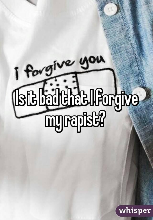 Is it bad that I forgive my rapist?