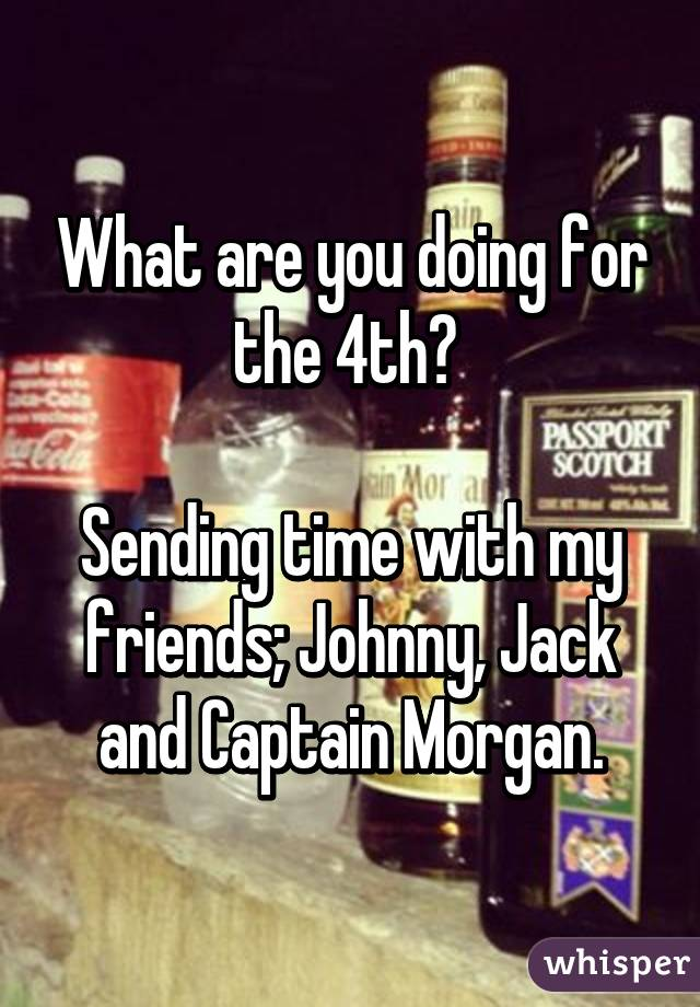 What are you doing for the 4th?   Sending time with my friends; Johnny, Jack and Captain Morgan.
