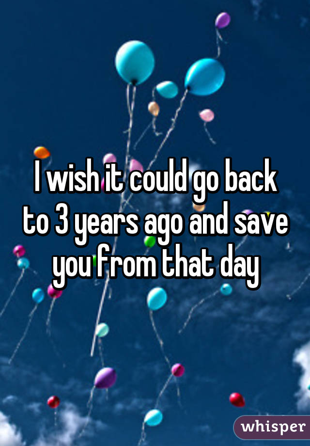 I wish it could go back to 3 years ago and save you from that day
