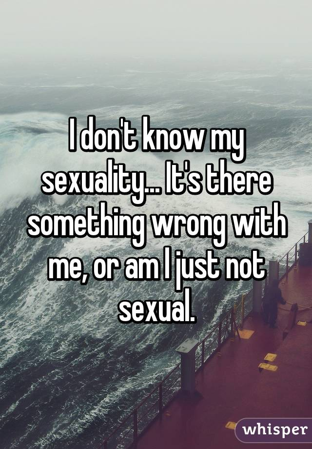 I don't know my sexuality... It's there something wrong with me, or am I just not sexual.