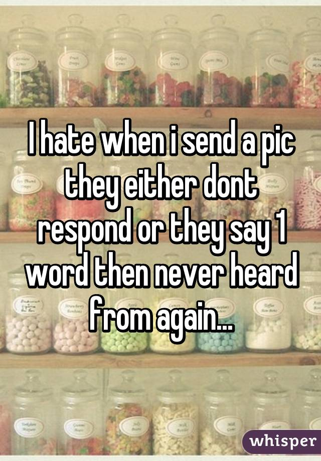 I hate when i send a pic they either dont respond or they say 1 word then never heard from again...
