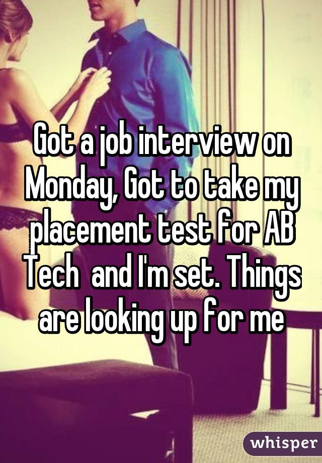 Got a job interview on Monday, Got to take my placement test for AB Tech  and I'm set. Things are looking up for me