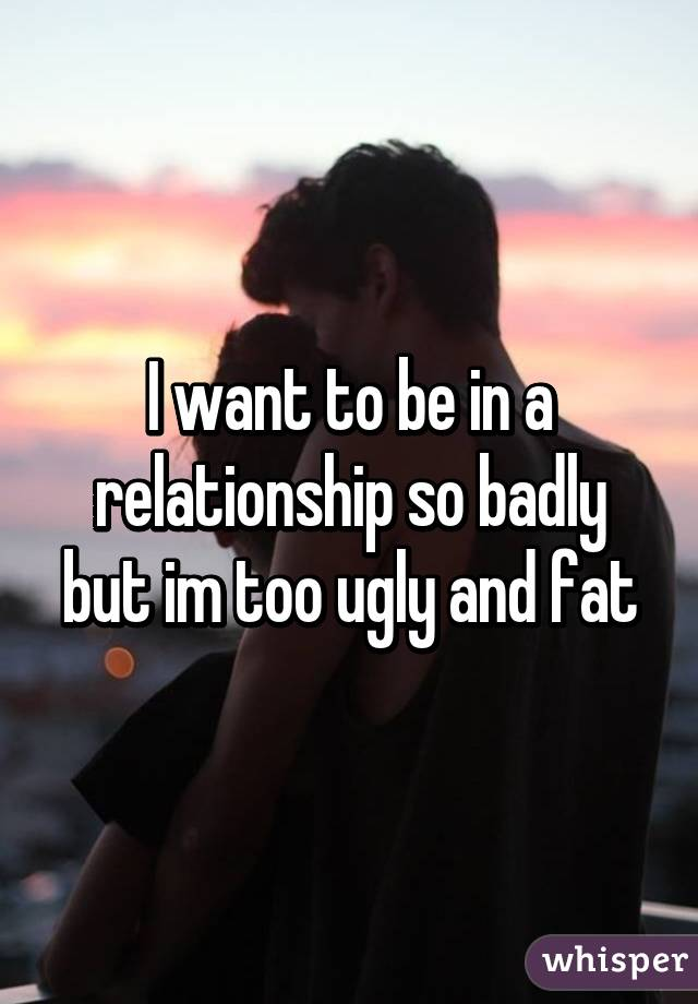 I want to be in a relationship so badly but im too ugly and fat