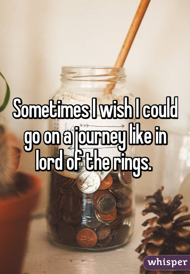 Sometimes I wish I could go on a journey like in lord of the rings.