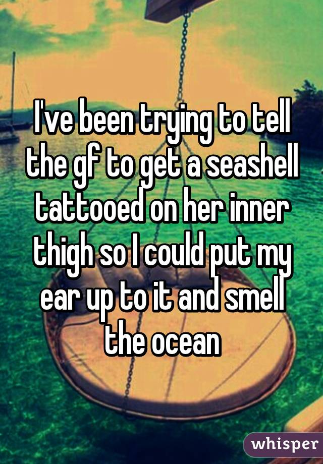 I've been trying to tell the gf to get a seashell tattooed on her inner thigh so I could put my ear up to it and smell the ocean