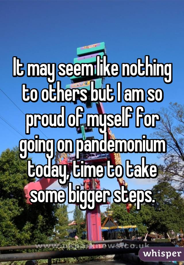 It may seem like nothing to others but I am so proud of myself for going on pandemonium today, time to take some bigger steps.