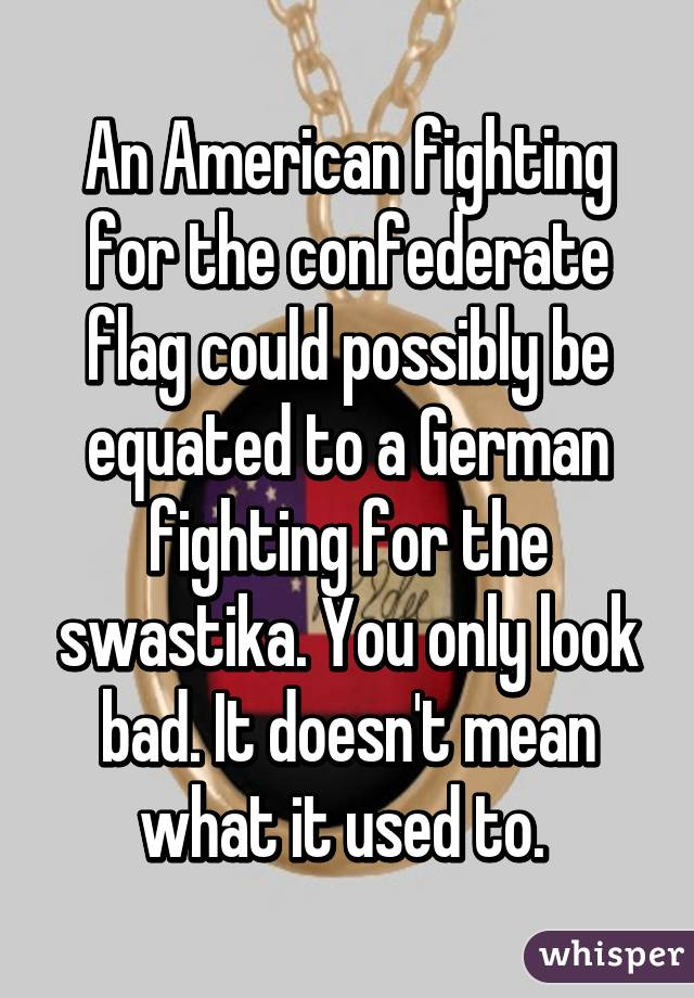 An American fighting for the confederate flag could possibly be equated to a German fighting for the swastika. You only look bad. It doesn't mean what it used to.