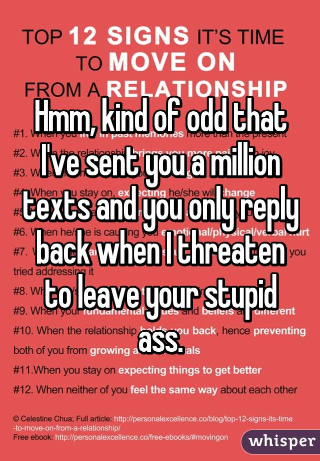 Hmm, kind of odd that I've sent you a million texts and you only reply back when I threaten to leave your stupid ass.