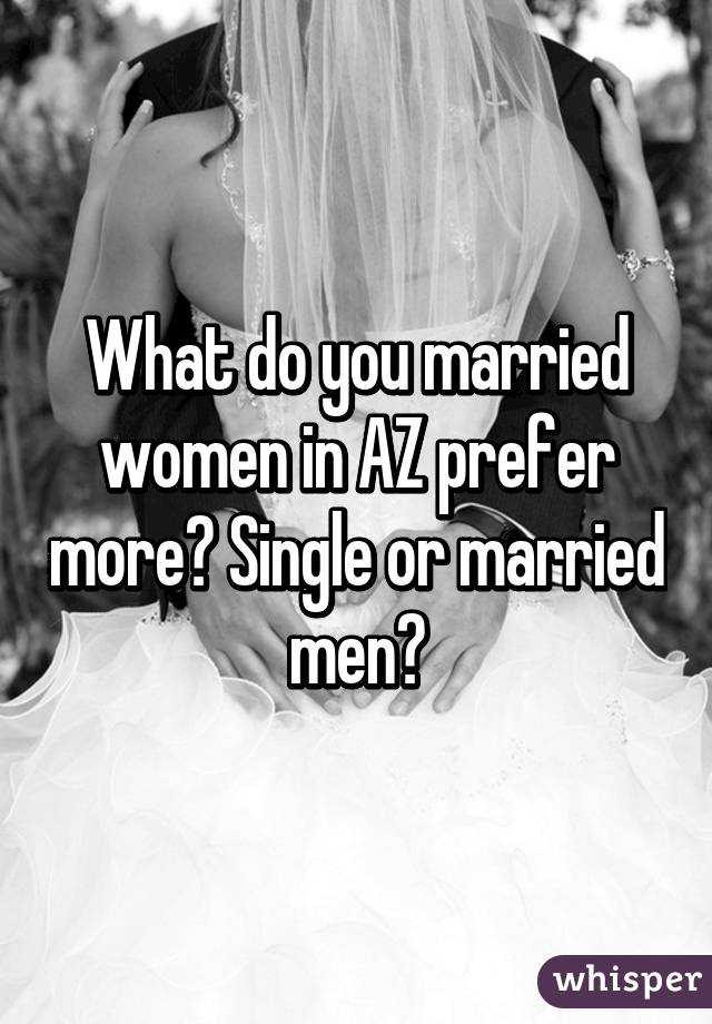 What do you married women in AZ prefer more? Single or married men?