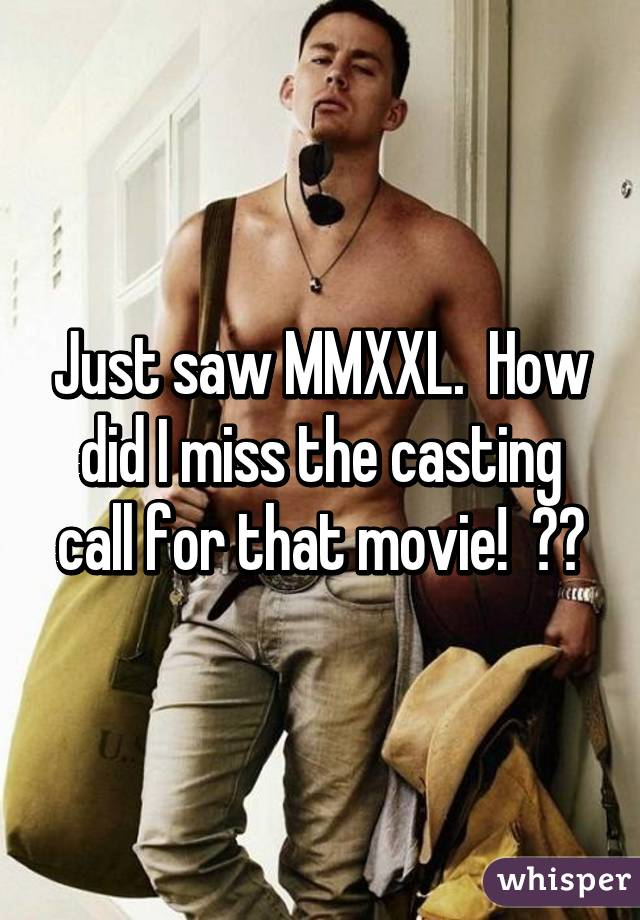 Just saw MMXXL.  How did I miss the casting call for that movie!  😩😩