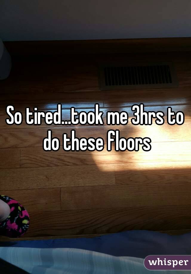 So tired...took me 3hrs to do these floors