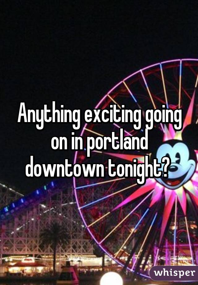 Anything exciting going on in portland downtown tonight?