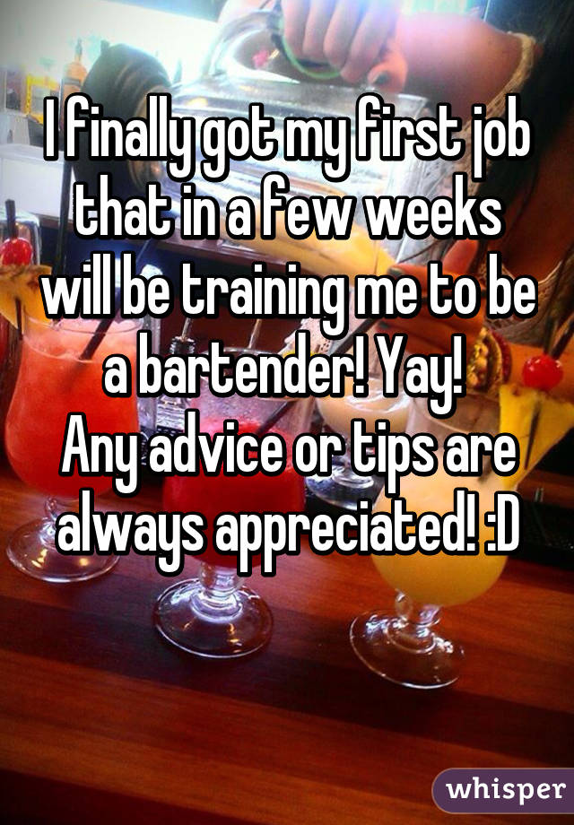 I finally got my first job that in a few weeks will be training me to be a bartender! Yay!  Any advice or tips are always appreciated! :D