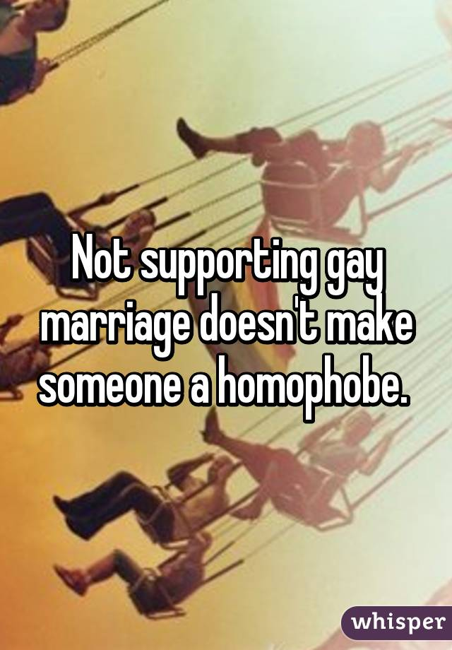 Not supporting gay marriage doesn't make someone a homophobe.