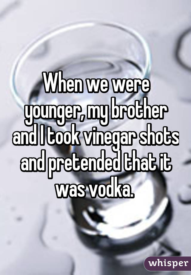When we were younger, my brother and I took vinegar shots and pretended that it was vodka.