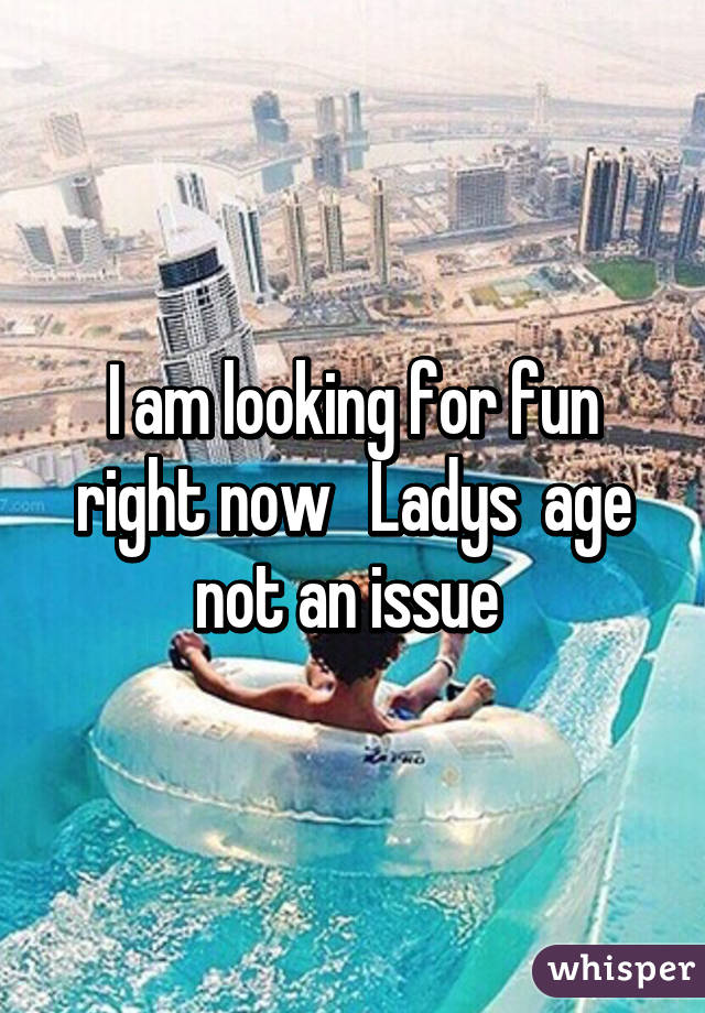 I am looking for fun right now   Ladys  age not an issue
