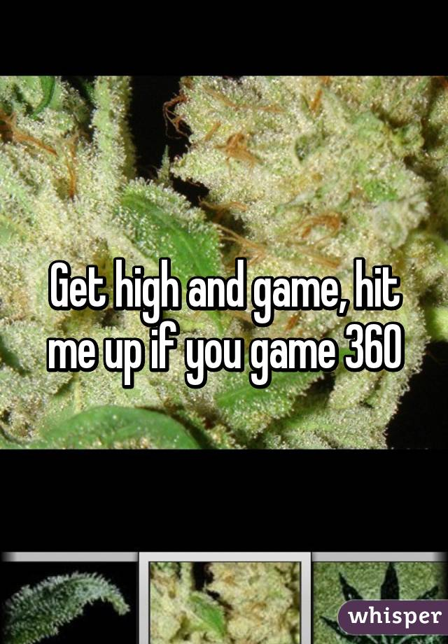 Get high and game, hit me up if you game 360