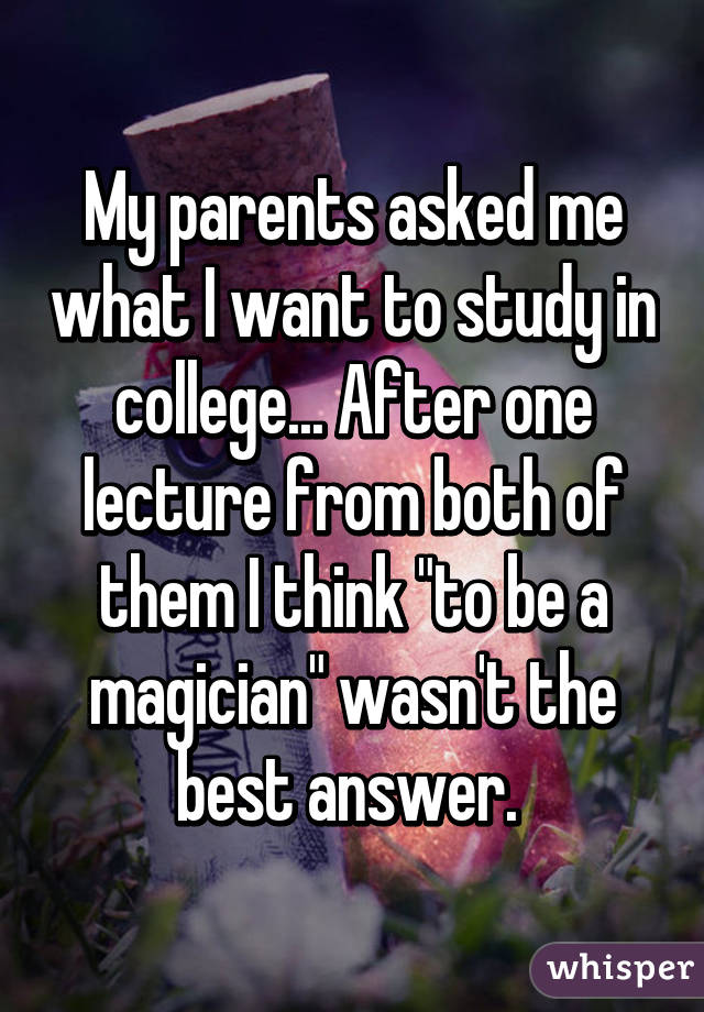 """My parents asked me what I want to study in college... After one lecture from both of them I think """"to be a magician"""" wasn't the best answer."""