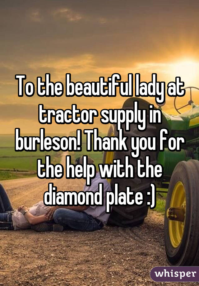 To the beautiful lady at tractor supply in burleson! Thank you for the help with the diamond plate :)