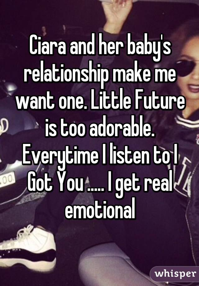 Ciara and her baby's relationship make me want one. Little Future is too adorable. Everytime I listen to I Got You ..... I get real emotional