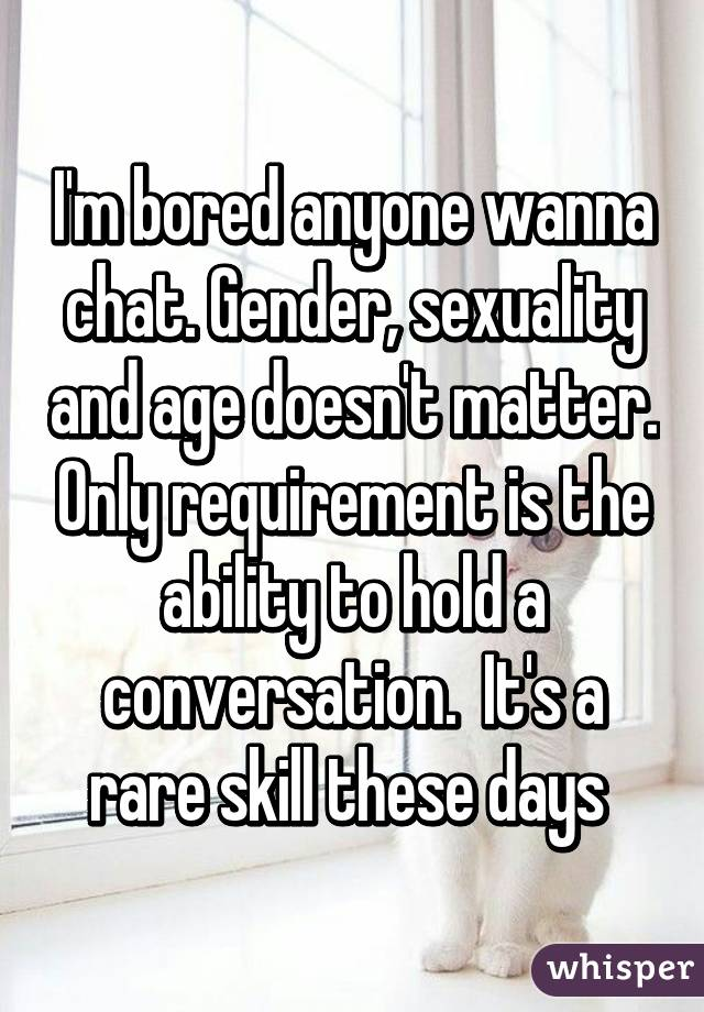I'm bored anyone wanna chat. Gender, sexuality and age doesn't matter. Only requirement is the ability to hold a conversation.  It's a rare skill these days