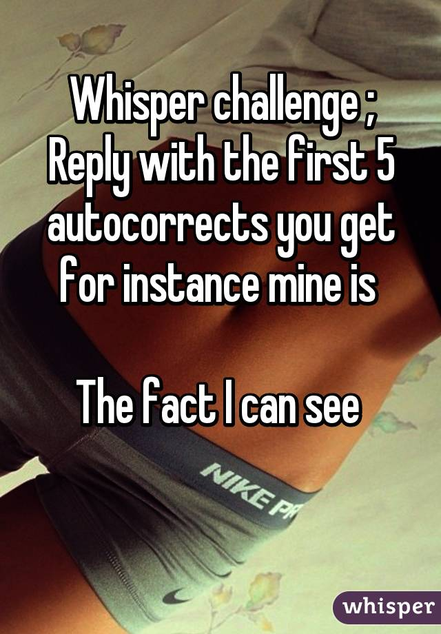 Whisper challenge ; Reply with the first 5 autocorrects you get for instance mine is   The fact I can see