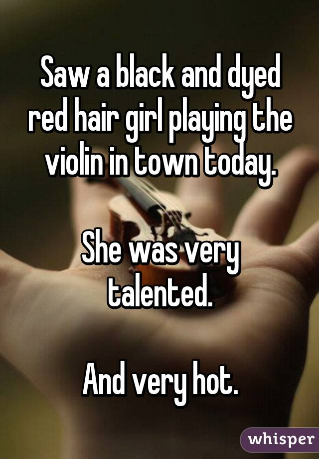 Saw a black and dyed red hair girl playing the violin in town today.  She was very talented.  And very hot.