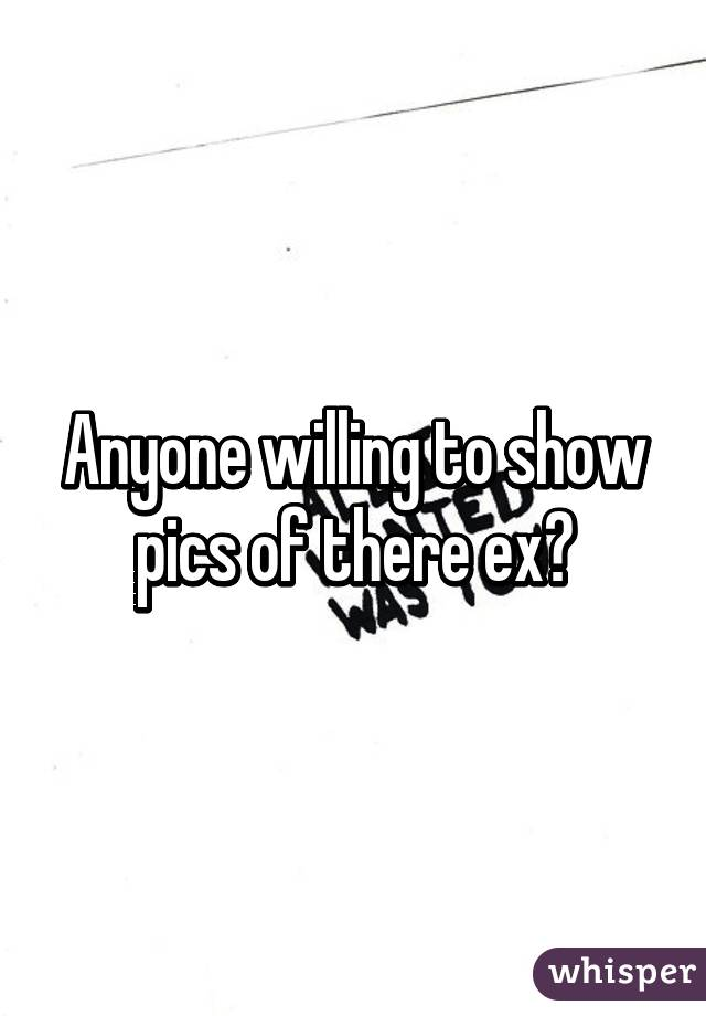 Anyone willing to show pics of there ex?