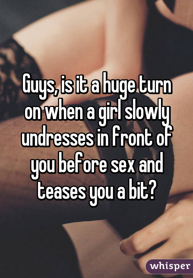 Guys, is it a huge turn on when a girl slowly undresses in front of you before sex and teases you a bit?