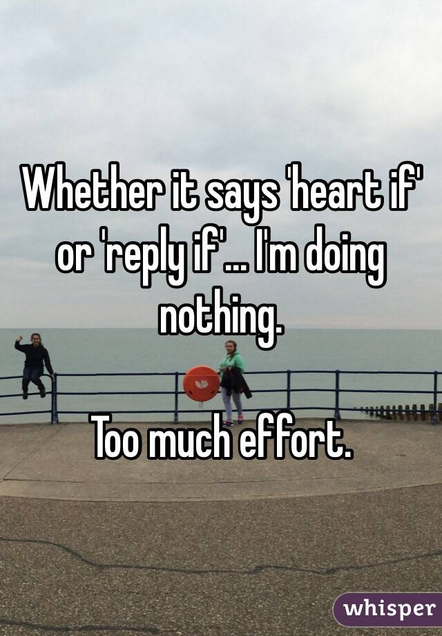 Whether it says 'heart if' or 'reply if'... I'm doing nothing.  Too much effort.