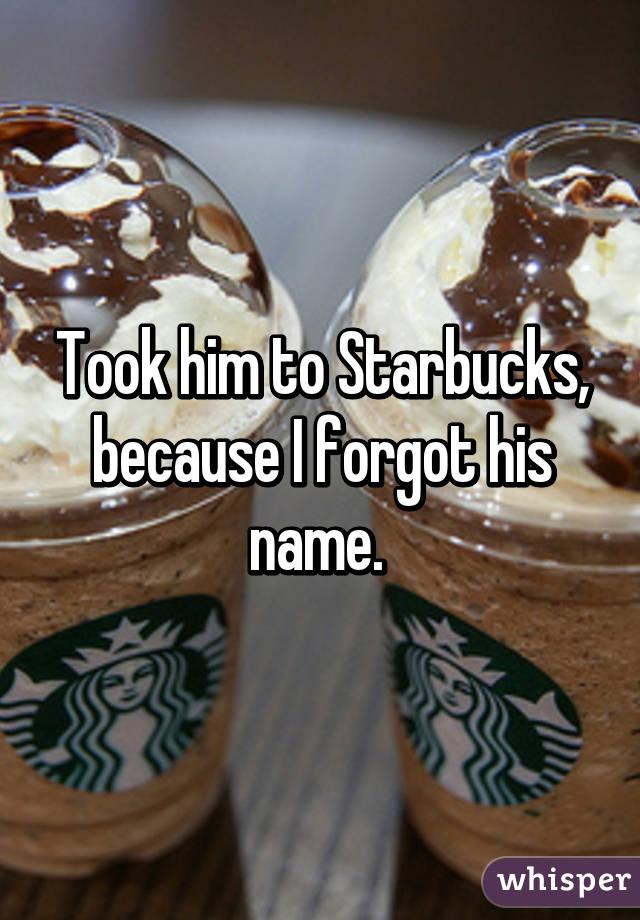 Took him to Starbucks, because I forgot his name.