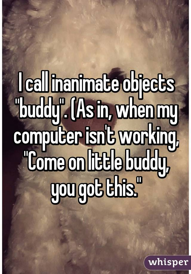 """I call inanimate objects """"buddy"""". (As in, when my computer isn't working, """"Come on little buddy, you got this."""""""