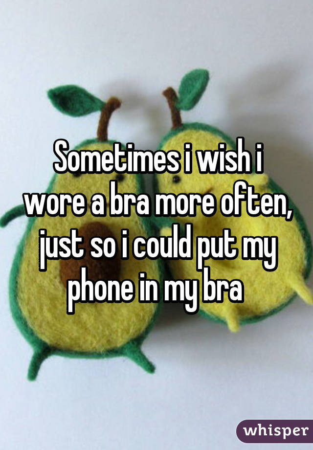 Sometimes i wish i wore a bra more often, just so i could put my phone in my bra