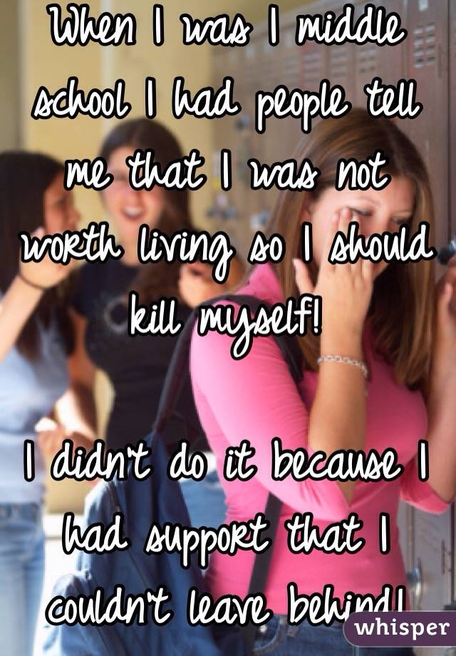 When I was I middle school I had people tell me that I was not worth living so I should kill myself!  I didn't do it because I had support that I couldn't leave behind!