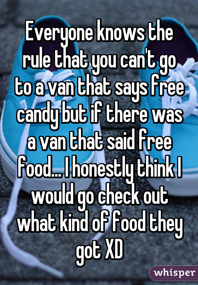 Everyone knows the rule that you can't go to a van that says free candy but if there was a van that said free food... I honestly think I would go check out what kind of food they got XD