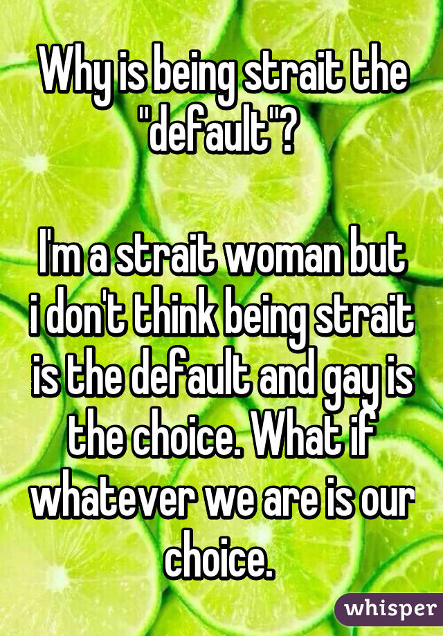 """Why is being strait the """"default""""?   I'm a strait woman but i don't think being strait is the default and gay is the choice. What if whatever we are is our choice."""