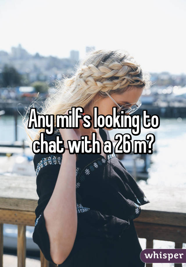 Any milfs looking to chat with a 26 m?