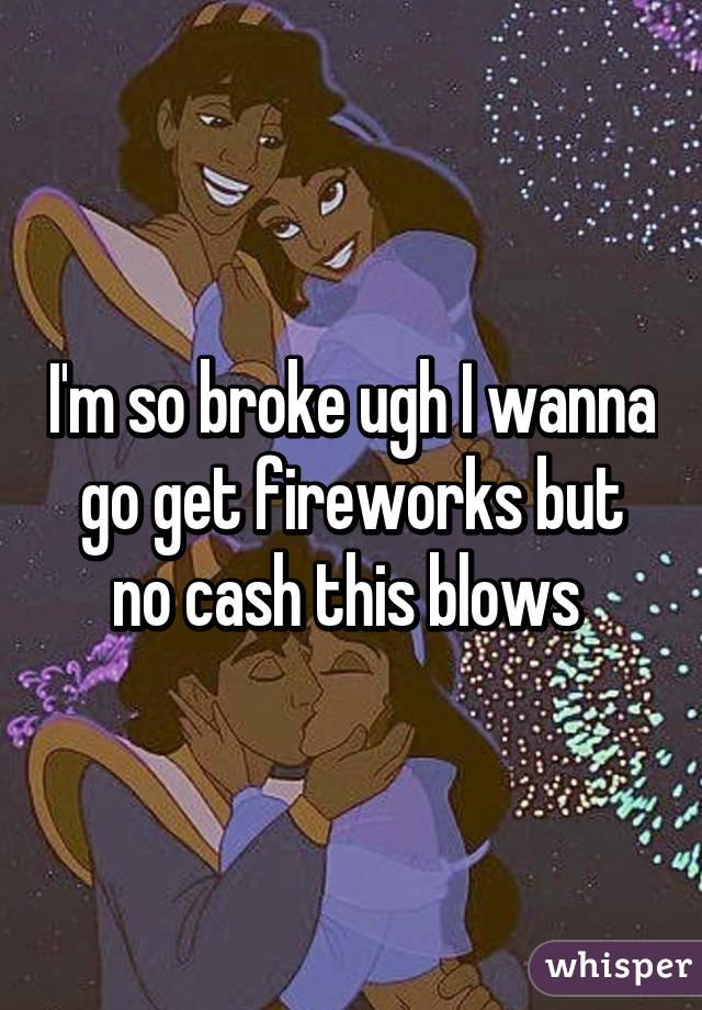 I'm so broke ugh I wanna go get fireworks but no cash this blows