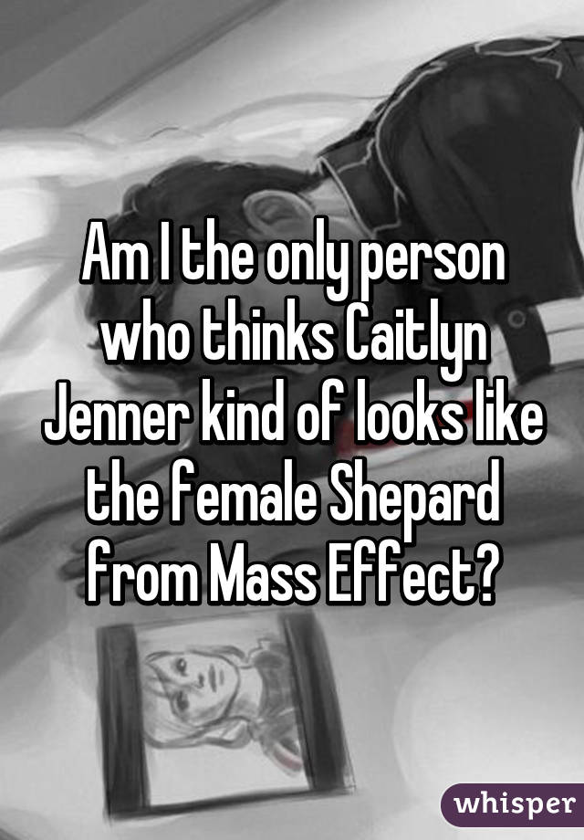 Am I the only person who thinks Caitlyn Jenner kind of looks like the female Shepard from Mass Effect?