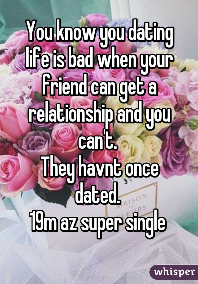 You know you dating life is bad when your friend can get a relationship and you can't.  They havnt once dated.  19m az super single