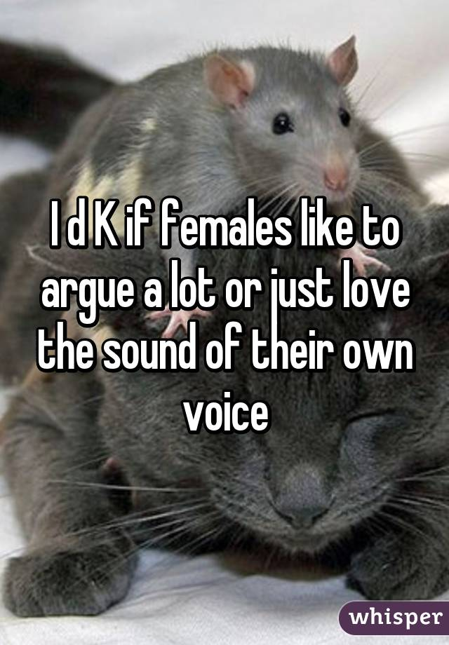 I d K if females like to argue a lot or just love the sound of their own voice