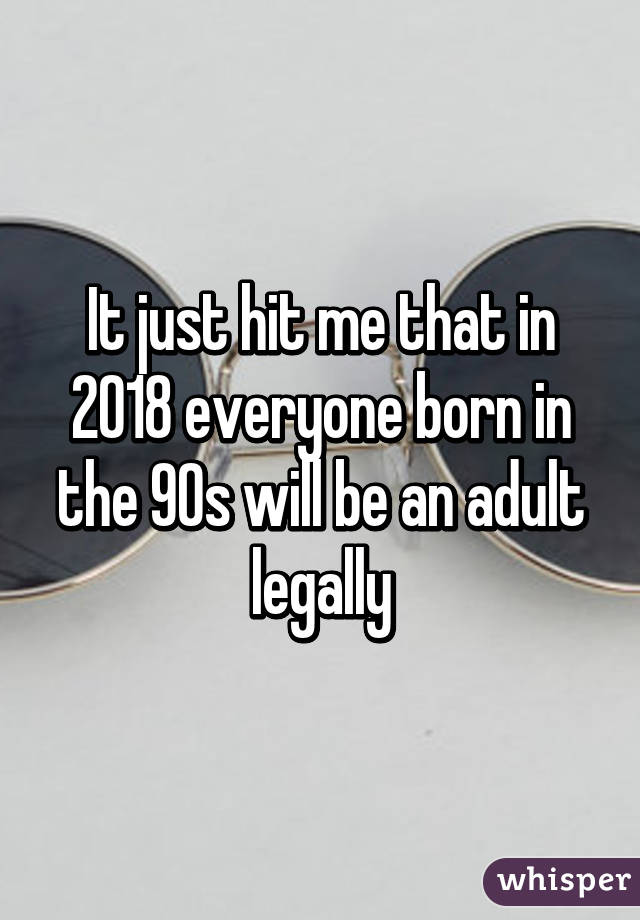It just hit me that in 2018 everyone born in the 90s will be an adult legally