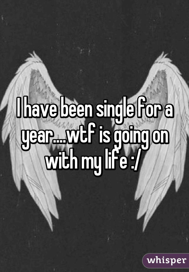 I have been single for a year....wtf is going on with my life :/