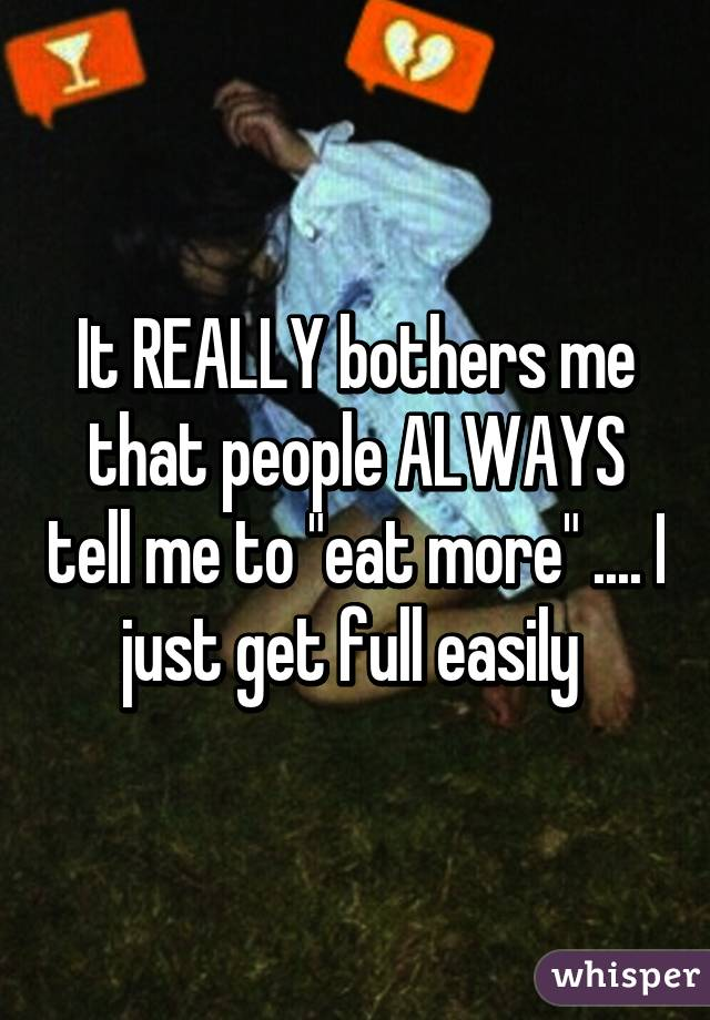 """It REALLY bothers me that people ALWAYS tell me to """"eat more"""" .... I just get full easily"""