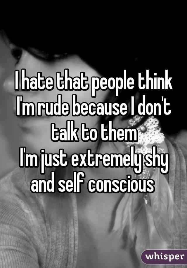 I hate that people think I'm rude because I don't talk to them I'm just extremely shy and self conscious