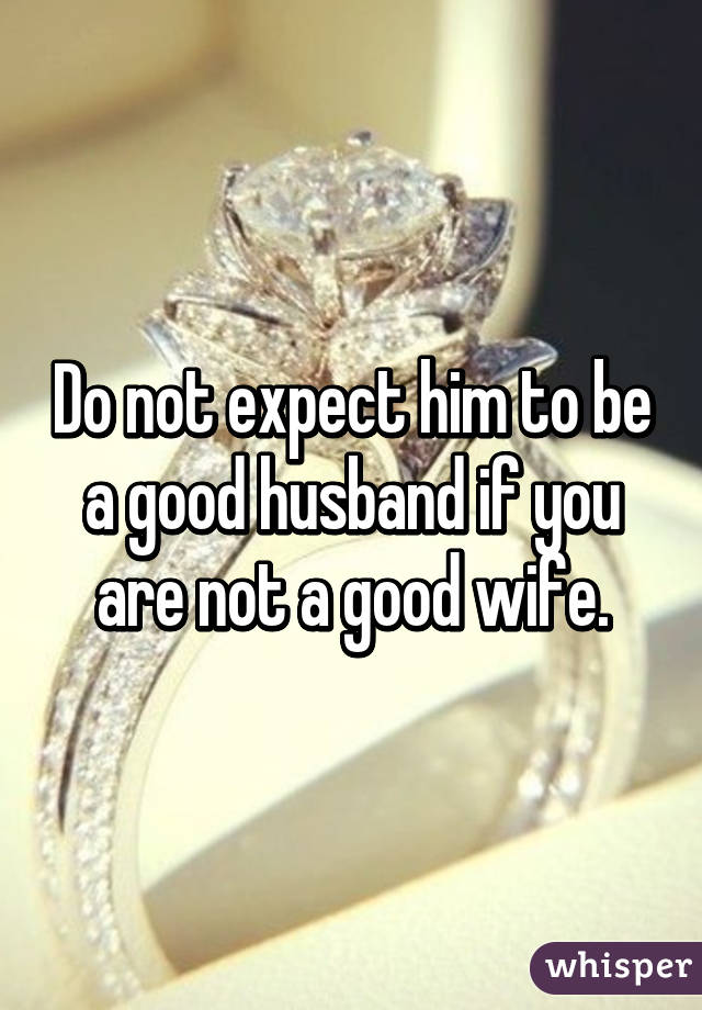 Do not expect him to be a good husband if you are not a good wife.